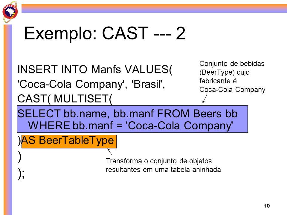 10 Exemplo: CAST --- 2 INSERT INTO Manfs VALUES( Coca-Cola Company , Brasil , CAST( MULTISET( SELECT bb.name, bb.manf FROM Beers bb WHERE bb.manf = Coca-Cola Company )AS BeerTableType ) ); Conjunto de bebidas (BeerType) cujo fabricante é Coca-Cola Company Transforma o conjunto de objetos resultantes em uma tabela aninhada