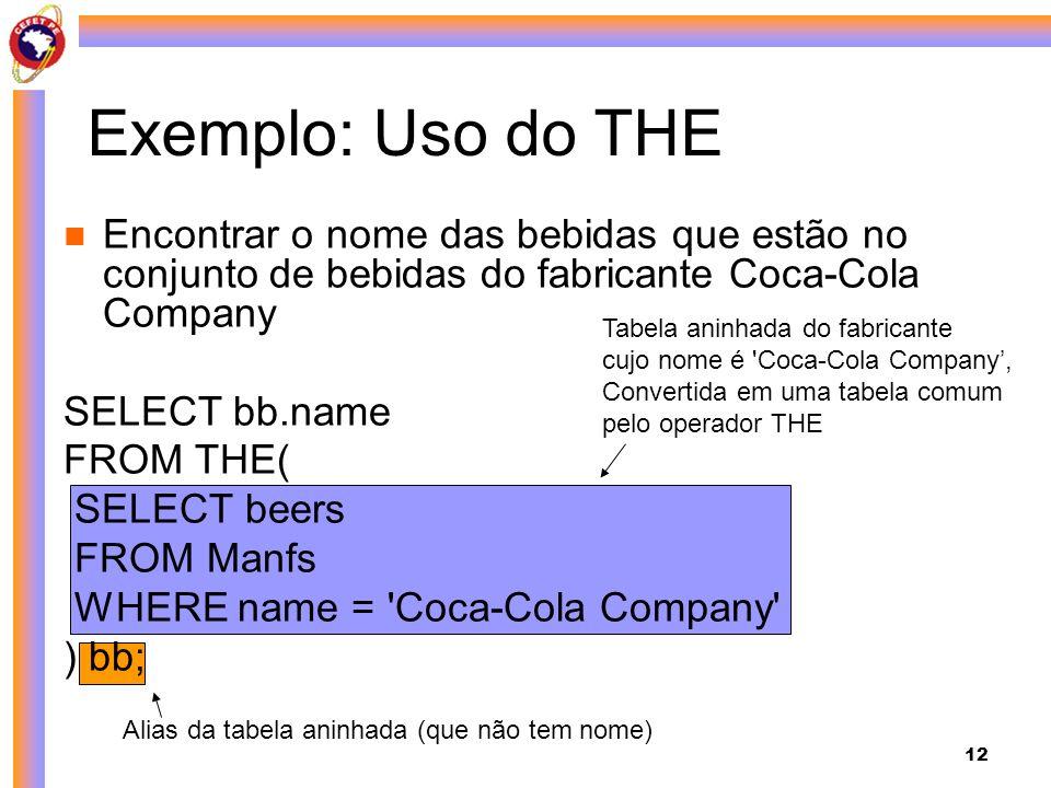 12 Encontrar o nome das bebidas que estão no conjunto de bebidas do fabricante Coca-Cola Company SELECT bb.name FROM THE( SELECT beers FROM Manfs WHER