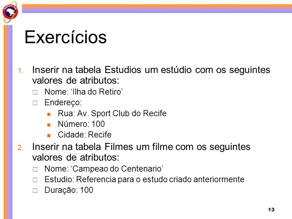 13 Exercícios 1. Inserir na tabela Estudios um estúdio com os seguintes valores de atributos: Nome: Ilha do Retiro Endereço: Rua: Av. Sport Club do Re