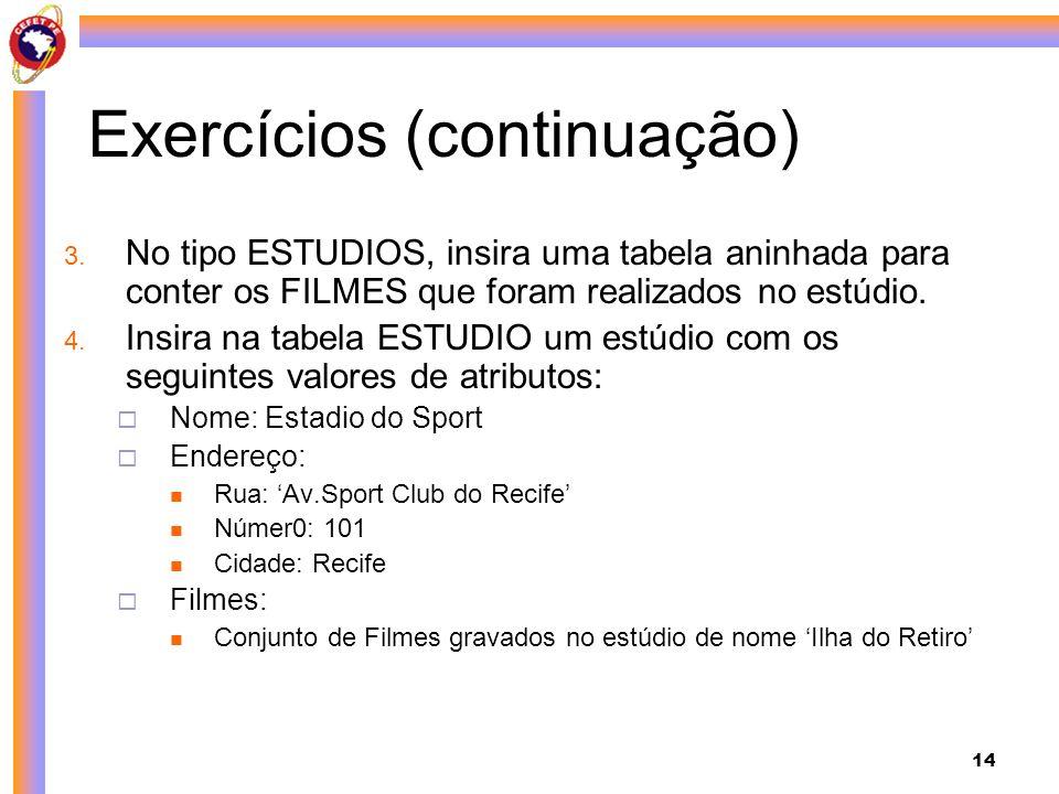 14 Exercícios (continuação) 3. No tipo ESTUDIOS, insira uma tabela aninhada para conter os FILMES que foram realizados no estúdio. 4. Insira na tabela