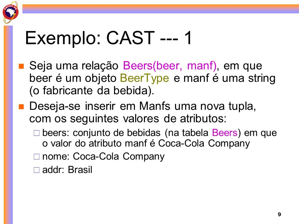 9 Exemplo: CAST --- 1 Seja uma relação Beers(beer, manf), em que beer é um objeto BeerType e manf é uma string (o fabricante da bebida). Deseja-se ins