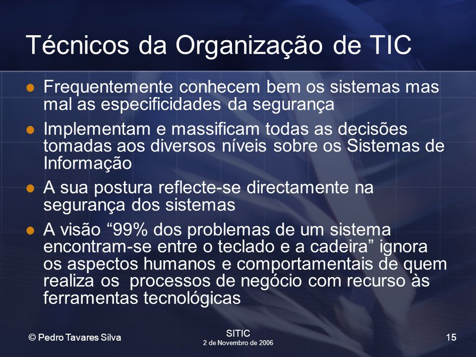 15 © Pedro Tavares Silva SITIC 2 de Novembro de 2006 Técnicos da Organização de TIC Frequentemente conhecem bem os sistemas mas mal as especificidades