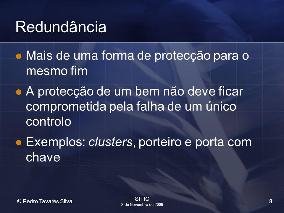 8 © Pedro Tavares Silva SITIC 2 de Novembro de 2006 Redundância Mais de uma forma de protecção para o mesmo fim A protecção de um bem não deve ficar c