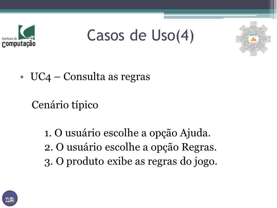 Casos de Uso(4) UC4 – Consulta as regras Cenário típico 1. O usuário escolhe a opção Ajuda. 2. O usuário escolhe a opção Regras. 3. O produto exibe as