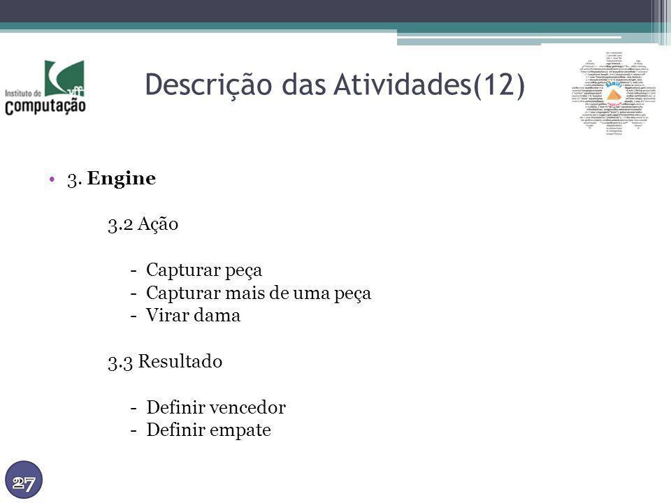Descrição das Atividades(12) 3. Engine 3.2 Ação - Capturar peça - Capturar mais de uma peça - Virar dama 3.3 Resultado - Definir vencedor - Definir em