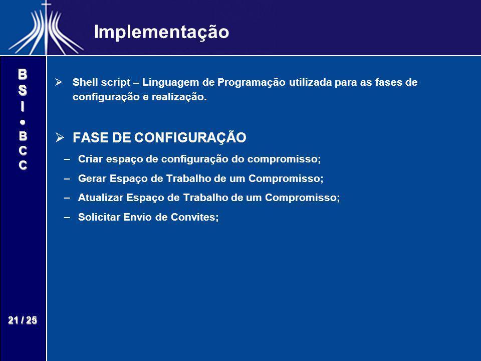 BSIBCC 21 / 25 Implementação Shell script – Linguagem de Programação utilizada para as fases de configuração e realização. FASE DE CONFIGURAÇÃO – –Cri