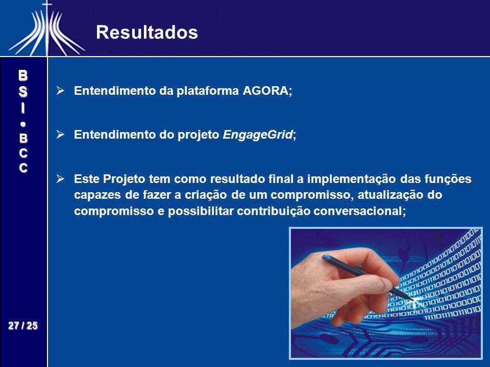 BSIBCC 27 / 25 Resultados Entendimento da plataforma AGORA; Entendimento do projeto EngageGrid; Este Projeto tem como resultado final a implementação