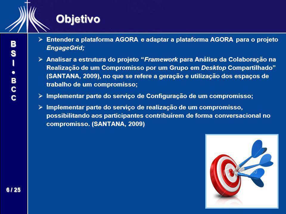 BSIBCC 6 / 25 Objetivo Entender a plataforma AGORA e adaptar a plataforma AGORA para o projeto EngageGrid; Analisar a estrutura do projeto Framework p