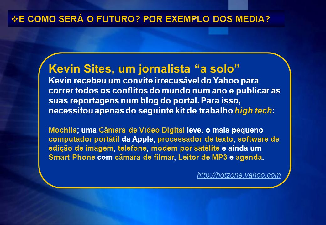 E COMO SERÁ O FUTURO? POR EXEMPLO DOS MEDIA? Kevin Sites, um jornalista a solo Kevin recebeu um convite irrecusável do Yahoo para correr todos os conf