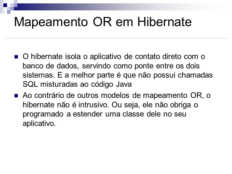 Mapeamento OR em Hibernate O hibernate isola o aplicativo de contato direto com o banco de dados, servindo como ponte entre os dois sistemas. E a melh
