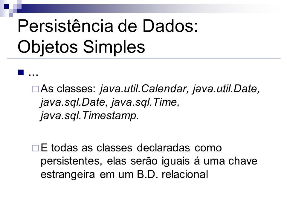 Persistência de Dados: Objetos Simples... As classes: java.util.Calendar, java.util.Date, java.sql.Date, java.sql.Time, java.sql.Timestamp. E todas as