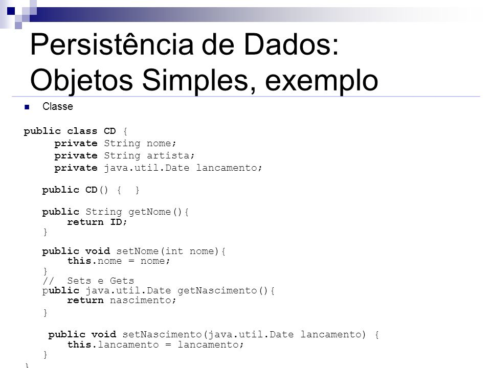 Persistência de Dados: Objetos Simples, exemplo Classe public class CD { private String nome; private String artista; private java.util.Date lancament