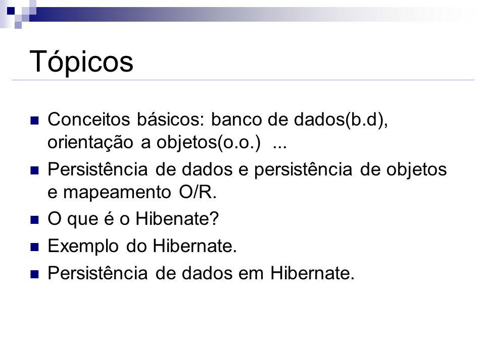 Tópicos Conceitos básicos: banco de dados(b.d), orientação a objetos(o.o.)... Persistência de dados e persistência de objetos e mapeamento O/R. O que