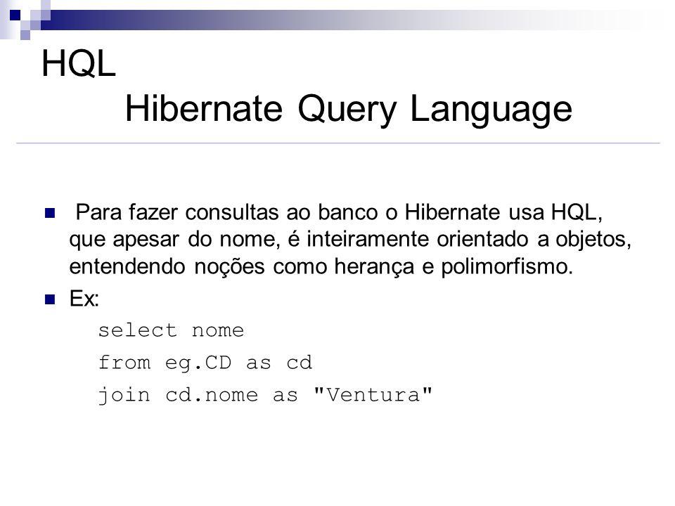 HQL Hibernate Query Language Para fazer consultas ao banco o Hibernate usa HQL, que apesar do nome, é inteiramente orientado a objetos, entendendo noç