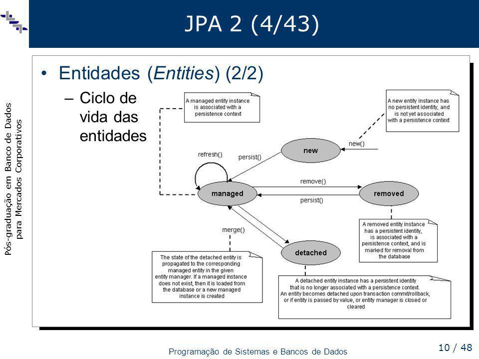 Pós-graduação em Banco de Dados para Mercados Corporativos Programação de Sistemas e Bancos de Dados 10 / 48 JPA 2 (4/43) Entidades (Entities) (2/2) –