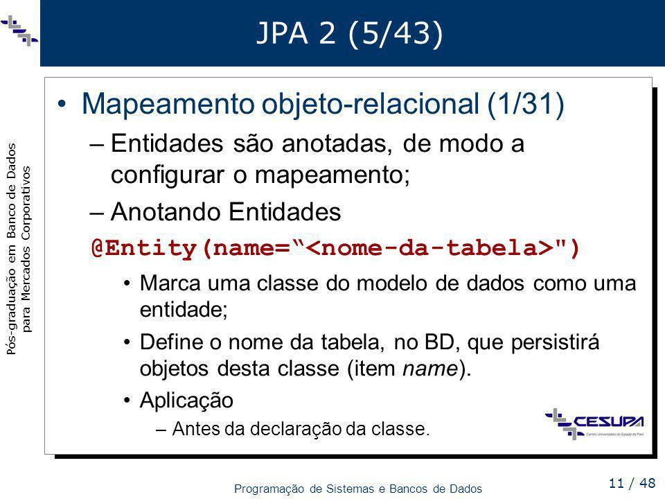 Pós-graduação em Banco de Dados para Mercados Corporativos Programação de Sistemas e Bancos de Dados 11 / 48 JPA 2 (5/43) Mapeamento objeto-relacional