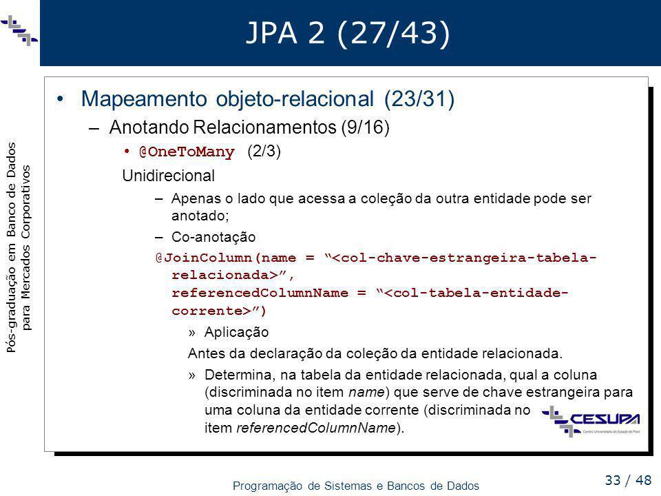 Pós-graduação em Banco de Dados para Mercados Corporativos Programação de Sistemas e Bancos de Dados 33 / 48 JPA 2 (27/43) Mapeamento objeto-relaciona