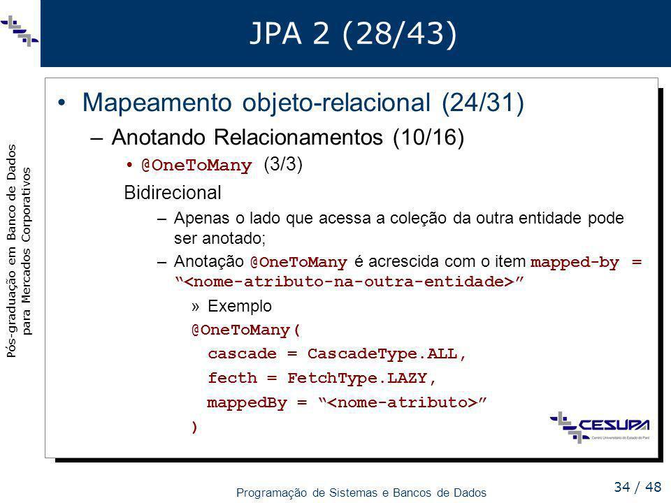 Pós-graduação em Banco de Dados para Mercados Corporativos Programação de Sistemas e Bancos de Dados 34 / 48 JPA 2 (28/43) Mapeamento objeto-relaciona