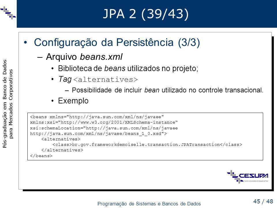 Pós-graduação em Banco de Dados para Mercados Corporativos Programação de Sistemas e Bancos de Dados 45 / 48 JPA 2 (39/43) Configuração da Persistênci