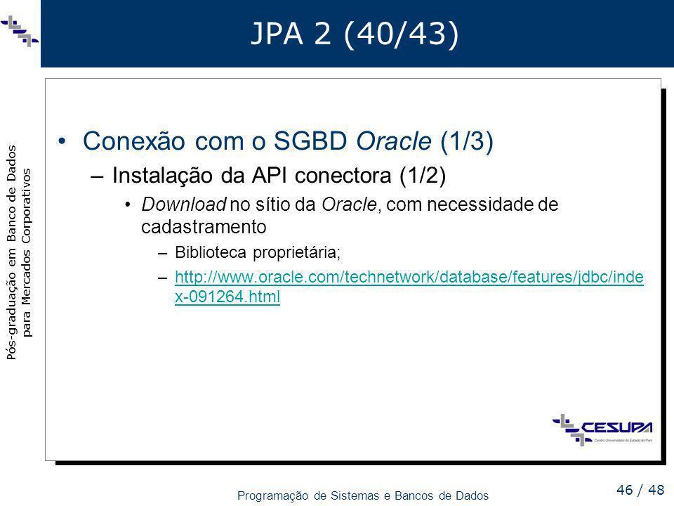 Pós-graduação em Banco de Dados para Mercados Corporativos Programação de Sistemas e Bancos de Dados 46 / 48 JPA 2 (40/43) Conexão com o SGBD Oracle (
