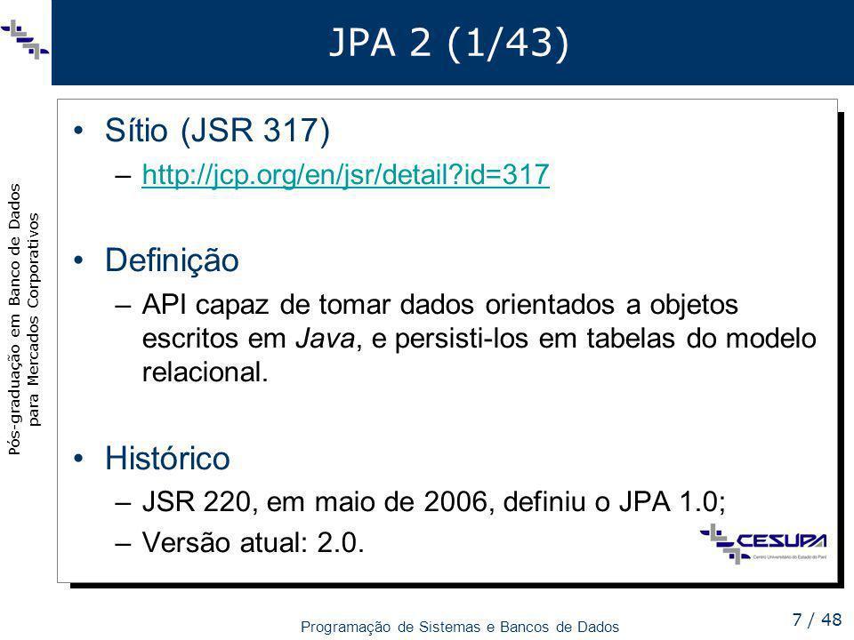 Pós-graduação em Banco de Dados para Mercados Corporativos Programação de Sistemas e Bancos de Dados 7 / 48 JPA 2 (1/43) Sítio (JSR 317) –http://jcp.o