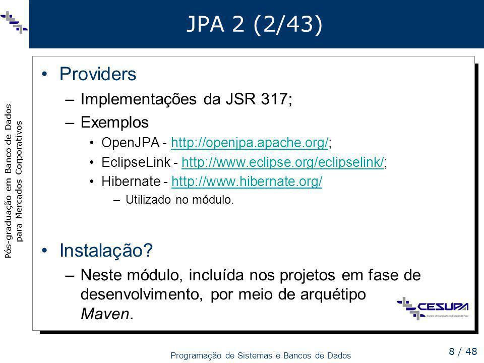 Pós-graduação em Banco de Dados para Mercados Corporativos Programação de Sistemas e Bancos de Dados 8 / 48 JPA 2 (2/43) Providers –Implementações da