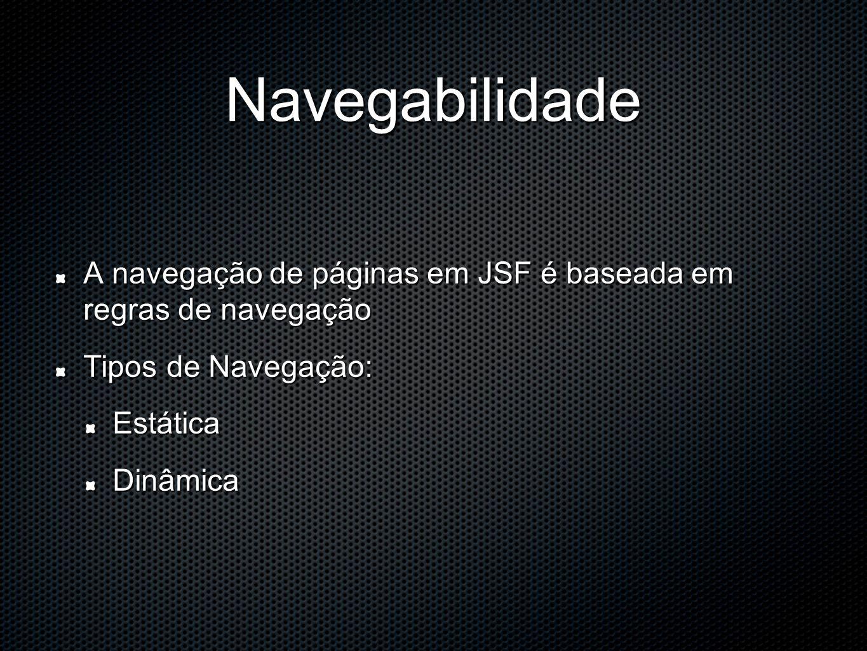 Navegabilidade A navegação de páginas em JSF é baseada em regras de navegação Tipos de Navegação: EstáticaDinâmica