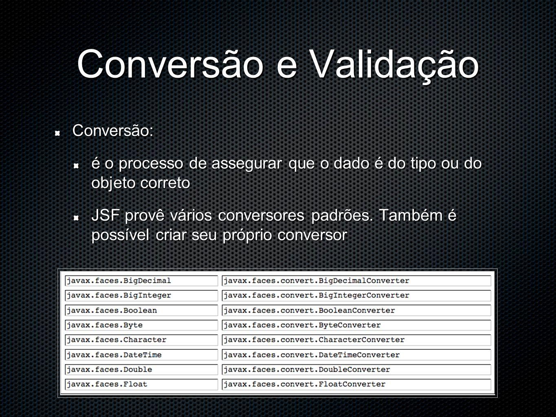 Conversão e Validação Conversão: é o processo de assegurar que o dado é do tipo ou do objeto correto JSF provê vários conversores padrões.