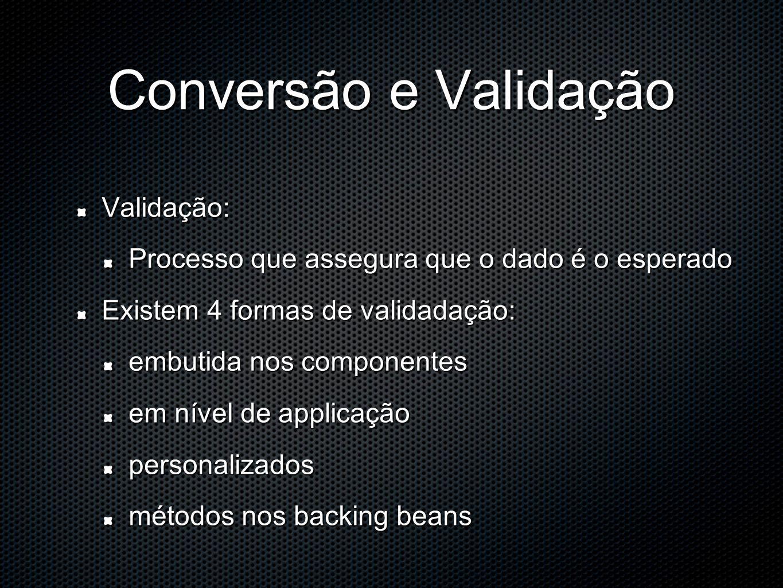 Conversão e Validação Validação: Processo que assegura que o dado é o esperado Existem 4 formas de validadação: embutida nos componentes em nível de applicação personalizados métodos nos backing beans