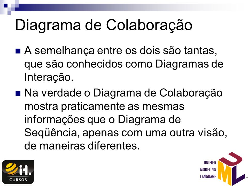 Diagrama de Colaboração A semelhança entre os dois são tantas, que são conhecidos como Diagramas de Interação. Na verdade o Diagrama de Colaboração mo