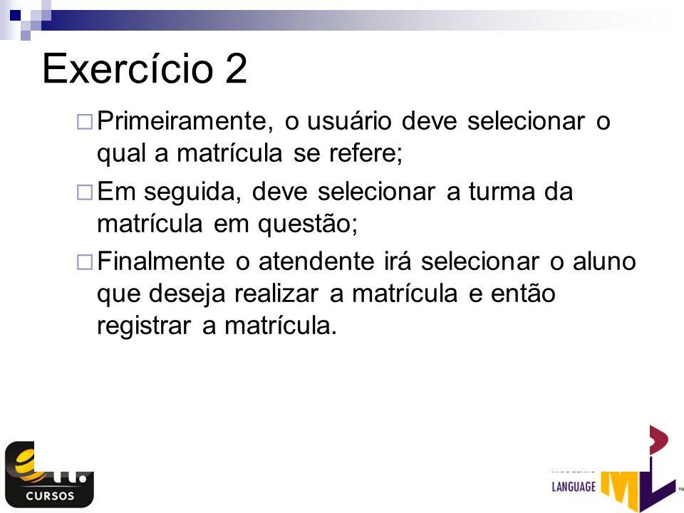 Exercício 2 Primeiramente, o usuário deve selecionar o qual a matrícula se refere; Em seguida, deve selecionar a turma da matrícula em questão; Finalm