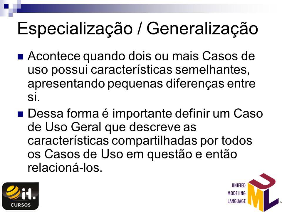 Especialização / Generalização Acontece quando dois ou mais Casos de uso possui características semelhantes, apresentando pequenas diferenças entre si