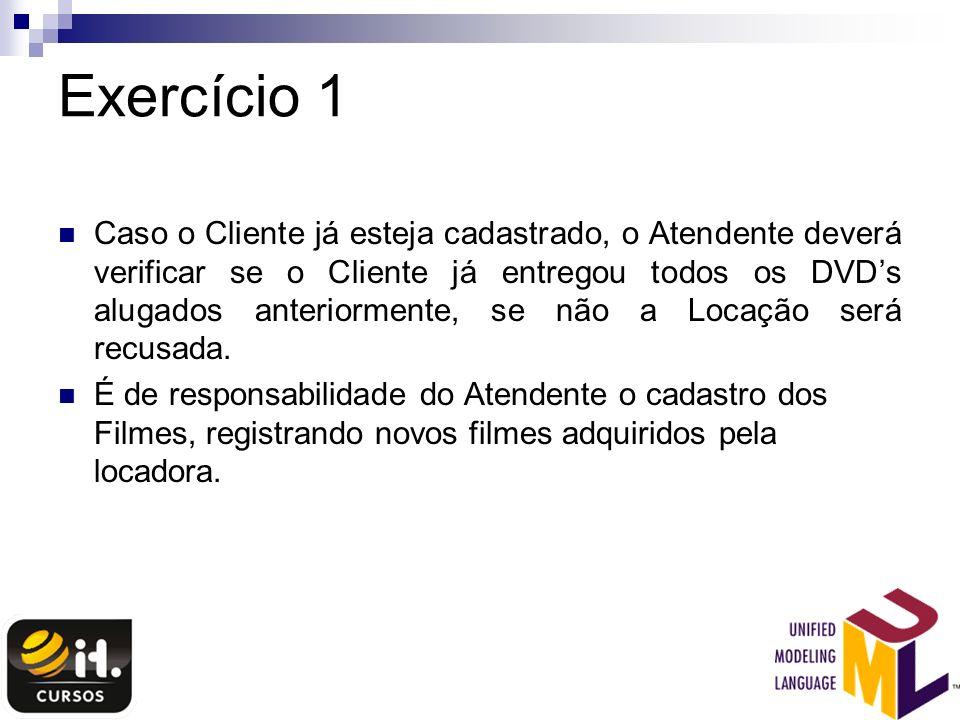 Exercício 1 Caso o Cliente já esteja cadastrado, o Atendente deverá verificar se o Cliente já entregou todos os DVDs alugados anteriormente, se não a