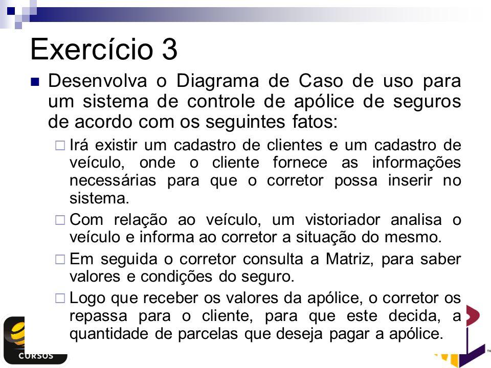 Exercício 3 Desenvolva o Diagrama de Caso de uso para um sistema de controle de apólice de seguros de acordo com os seguintes fatos: Irá existir um ca