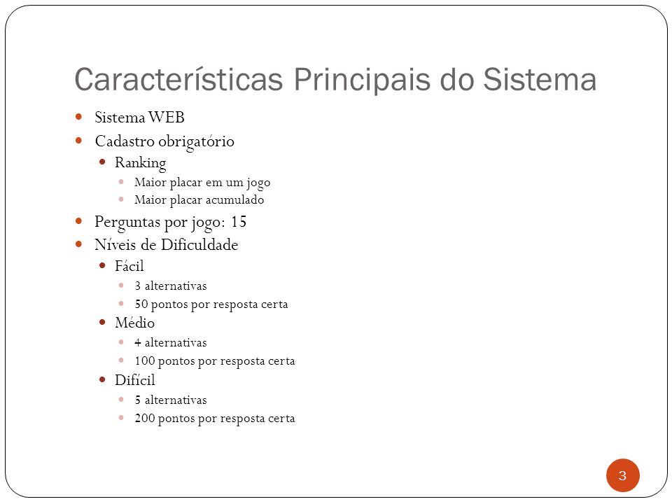 Características Principais do Sistema Sistema WEB Cadastro obrigatório Ranking Maior placar em um jogo Maior placar acumulado Perguntas por jogo: 15 N