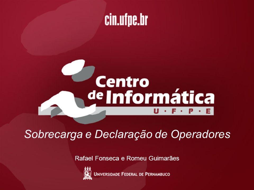 Sobrecarga e Declaração de Operadores Rafael Fonseca e Romeu Guimarães