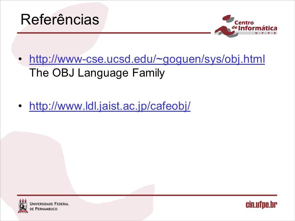 Referências http://www-cse.ucsd.edu/~goguen/sys/obj.html The OBJ Language Familyhttp://www-cse.ucsd.edu/~goguen/sys/obj.html http://www.ldl.jaist.ac.jp/cafeobj/