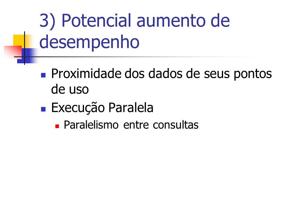 3) Potencial aumento de desempenho Proximidade dos dados de seus pontos de uso Execução Paralela Paralelismo entre consultas