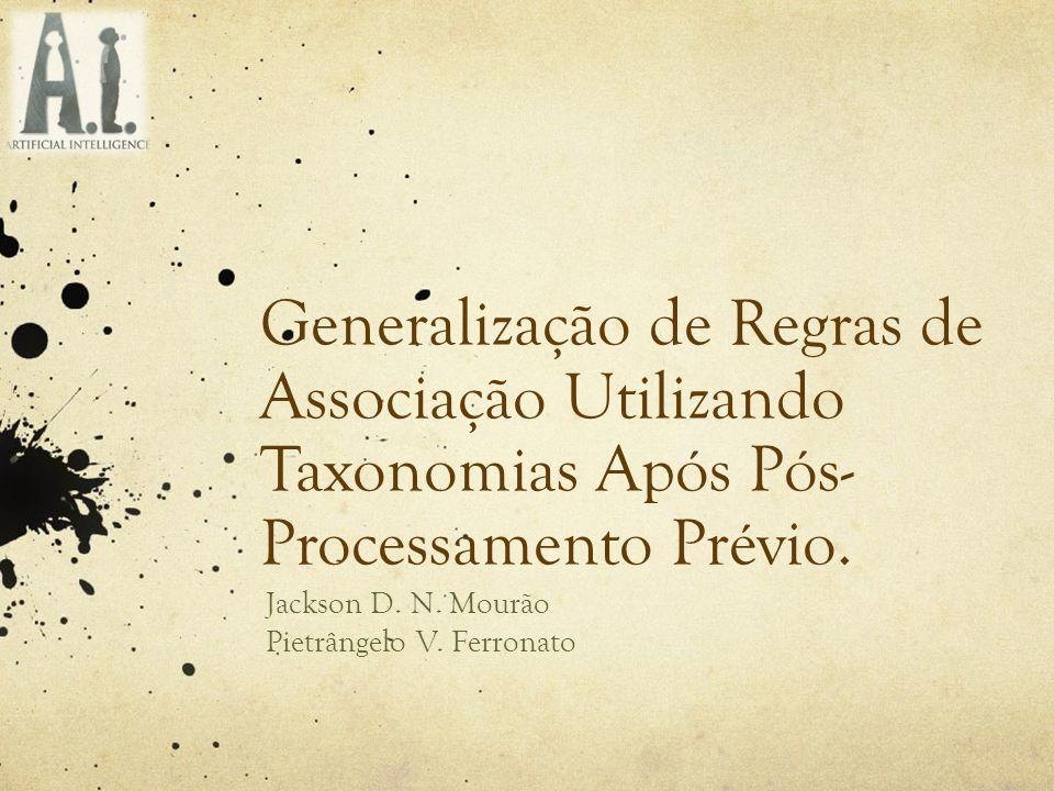 Generalização de Regras de Associação Utilizando Taxonomias Após Pós- Processamento Prévio. Jackson D. N. Mourão Pietrângelo V. Ferronato