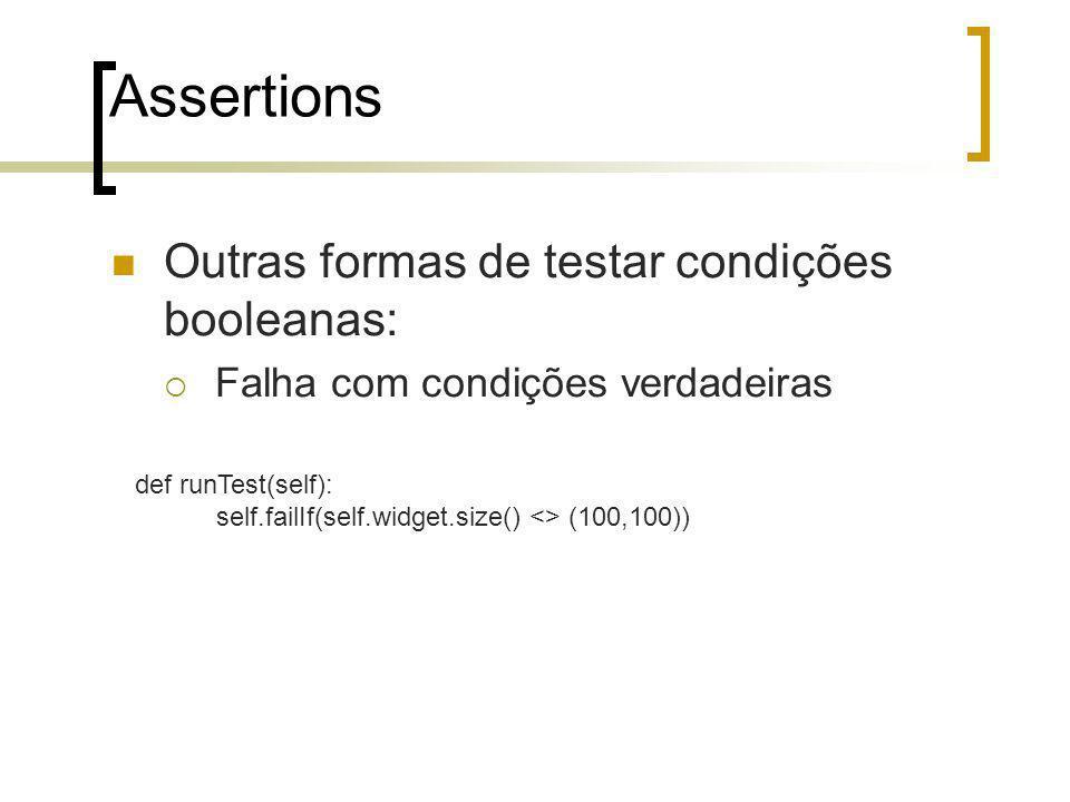 Assertions Outras formas de testar condições booleanas: Falha com condições verdadeiras def runTest(self): self.failIf(self.widget.size() <> (100,100))