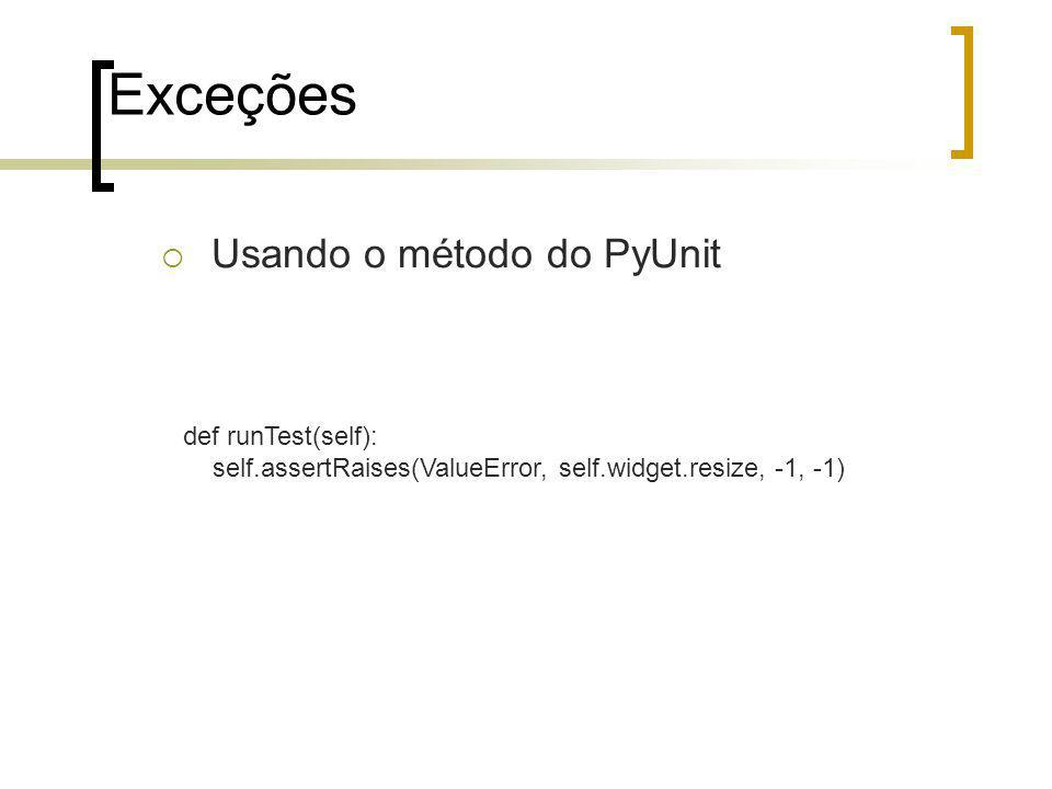 Exceções Usando o método do PyUnit def runTest(self): self.assertRaises(ValueError, self.widget.resize, -1, -1)