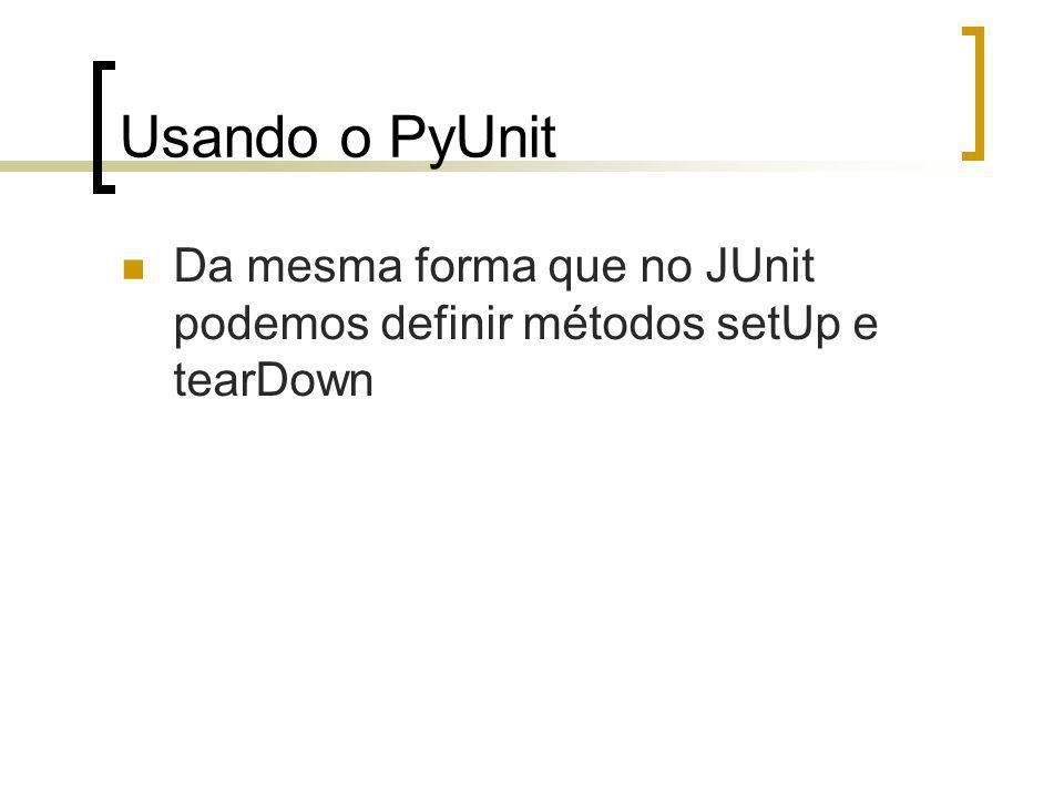 Usando o PyUnit Da mesma forma que no JUnit podemos definir métodos setUp e tearDown