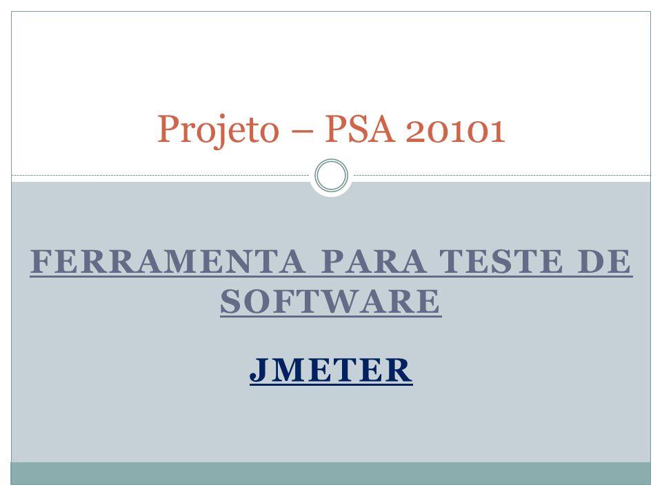 FERRAMENTA PARA TESTE DE SOFTWARE Projeto – PSA 20101 JMETER