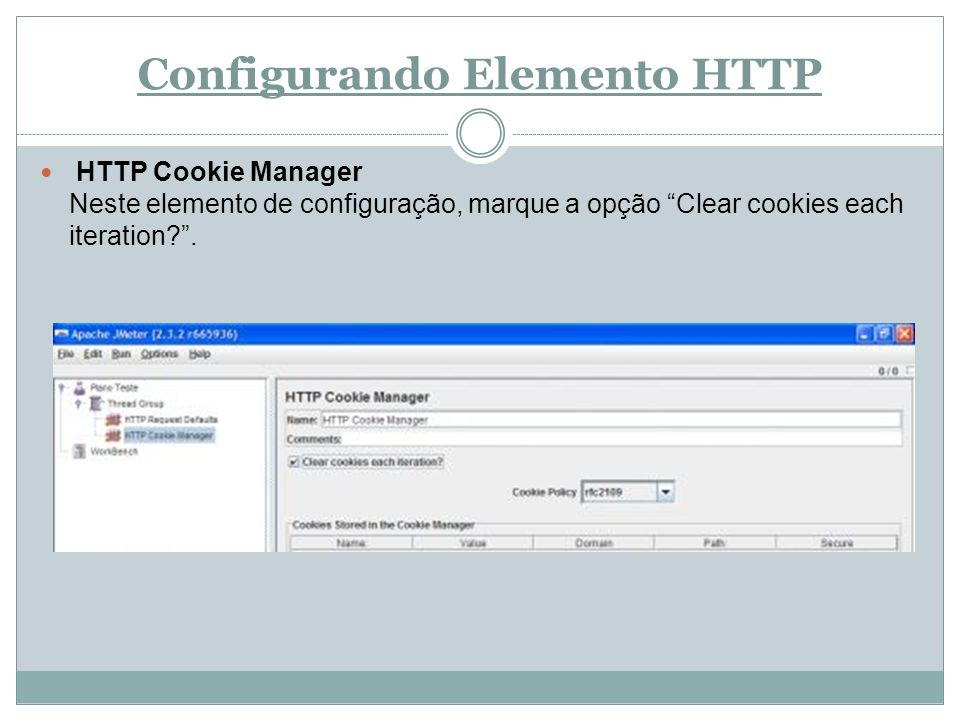 Configurando Elemento HTTP HTTP Cookie Manager Neste elemento de configuração, marque a opção Clear cookies each iteration?.