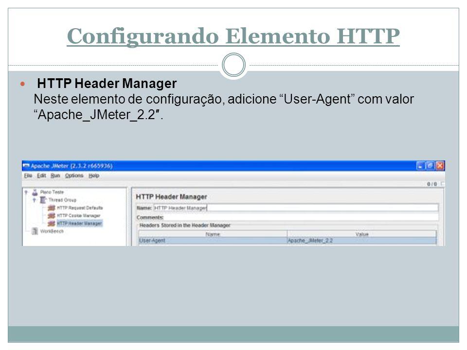 Configurando Elemento HTTP HTTP Header Manager Neste elemento de configuração, adicione User-Agent com valor Apache_JMeter_2.2.