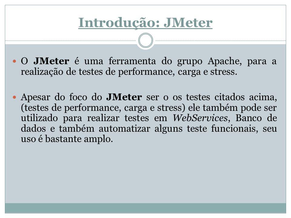 Introdução: JMeter O JMeter é uma ferramenta do grupo Apache, para a realização de testes de performance, carga e stress. Apesar do foco do JMeter ser