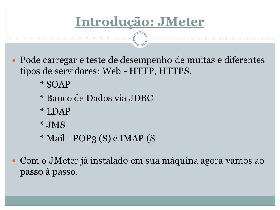 Introdução: JMeter Pode carregar e teste de desempenho de muitas e diferentes tipos de servidores: Web - HTTP, HTTPS. * SOAP * Banco de Dados via JDBC