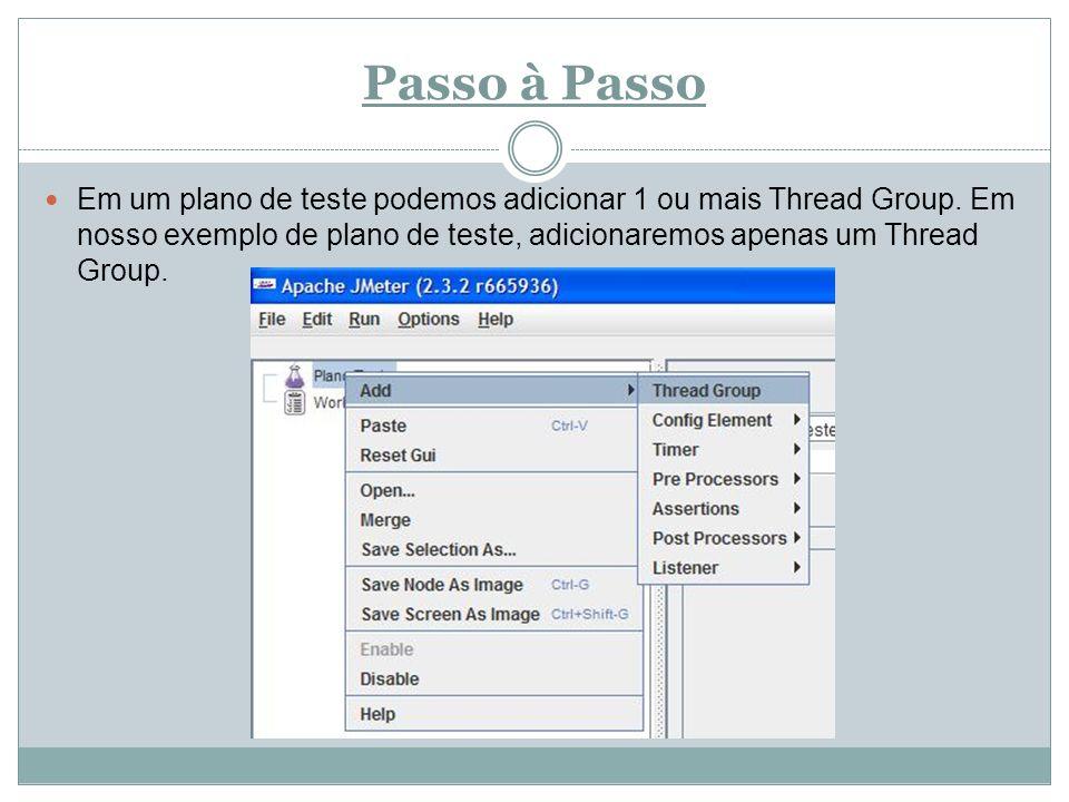 Passo à Passo Em um plano de teste podemos adicionar 1 ou mais Thread Group. Em nosso exemplo de plano de teste, adicionaremos apenas um Thread Group.