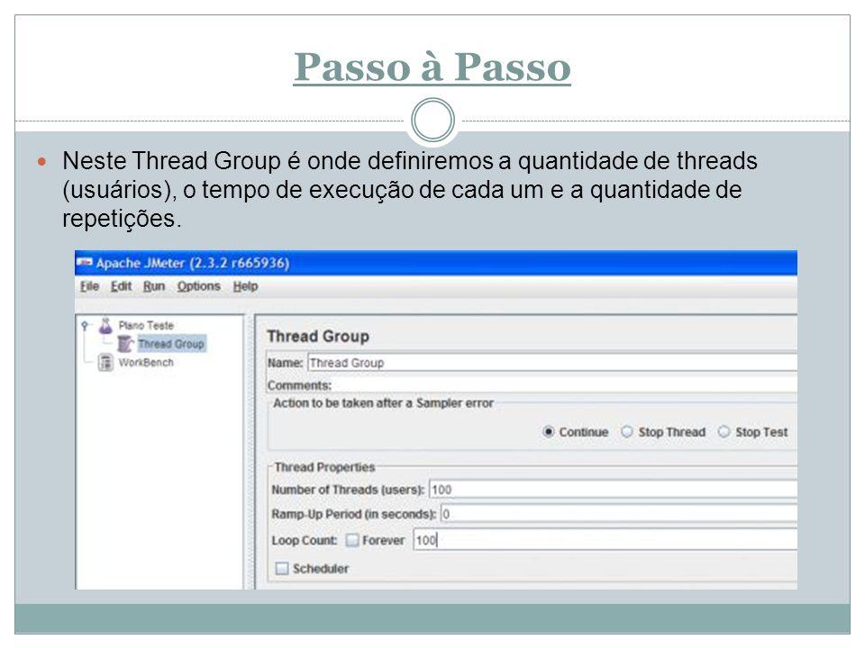 Passo à Passo Neste Thread Group é onde definiremos a quantidade de threads (usuários), o tempo de execução de cada um e a quantidade de repetições.