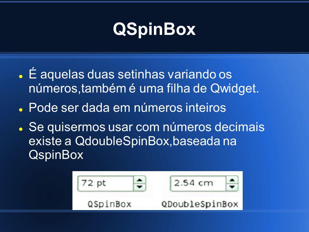 QSpinBox É aquelas duas setinhas variando os números,também é uma filha de Qwidget. Pode ser dada em números inteiros Se quisermos usar com números de
